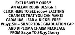 <bR>                  EXCLUSIVELY OURS!! <BR>             AN ALLAN ROBIN DESIGN!! <BR>    CLICK HERE TO SEE 1000+ EXCITING <BR>          CHANGES THAT YOU CAN MAKE! <BR>       CADMIUM, LEAD & NICKEL FREE!! <BR> W1431SN - SILVER TONE GRADUATION CAP <BR>          AND DIPLOMA CHARM NECKLACE <BR>            FROM $4.50 TO $8.35 ©2013