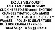<bR>               EXCLUSIVELY OURS!!<BR>         AN ALLAN ROBIN DESIGN!!<BR>CLICK HERE TO SEE 1000+ EXCITING<BR>   CHANGES THAT YOU CAN MAKE!<BR>      CADMIUM,  LEAD & NICKEL FREE!! <BR>W298SE -  POLISHED SILVER TONE <BR>BULLDOG CHARM EARRINGS  <BR>      FROM $4.50 TO $8.35 ©2012