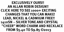 "<bR>               EXCLUSIVELY OURS!! <Br>          AN ALLAN ROBIN DESIGN!! <BR> CLICK HERE TO SEE 1000+ EXCITING <BR>       CHANGES THAT YOU CAN MAKE! <BR>    LEAD, NICKEL & CADMIUM FREE!! <BR> 1410SN - SILVER TONE AND CRYSTAL <BR>  ""CHEER"" WORD CHARM AND NECKLACE <BR>        FROM $5.40 TO $9.85 ©2013"