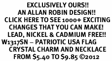<bR>                  EXCLUSIVELY OURS!!<Br>            AN ALLAN ROBIN DESIGN!!<BR>   CLICK HERE TO SEE 1000+ EXCITING<BR>      CHANGES THAT YOU CAN MAKE!<BR>     LEAD, NICKEL & CADMIUM FREE!!<BR> W1317SN - PATRIOTIC USA FLAG <BR>      CRYSTAL CHARM AND NECKLACE <BR>         FROM $5.40 TO $9.85 ©2012
