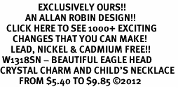 <bR>                  EXCLUSIVELY OURS!!<Br>            AN ALLAN ROBIN DESIGN!!<BR>   CLICK HERE TO SEE 1000+ EXCITING<BR>      CHANGES THAT YOU CAN MAKE!<BR>     LEAD, NICKEL & CADMIUM FREE!!<BR> W1318SN - BEAUTIFUL EAGLE HEAD <BR>CRYSTAL CHARM AND CHILD'S NECKLACE <BR>         FROM $5.40 TO $9.85 ©2012