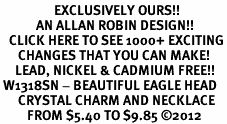 <bR>                  EXCLUSIVELY OURS!!<Br>            AN ALLAN ROBIN DESIGN!!<BR>   CLICK HERE TO SEE 1000+ EXCITING<BR>      CHANGES THAT YOU CAN MAKE!<BR>     LEAD, NICKEL & CADMIUM FREE!!<BR> W1318SN - BEAUTIFUL EAGLE HEAD <BR>      CRYSTAL CHARM AND NECKLACE <BR>         FROM $5.40 TO $9.85 ©2012