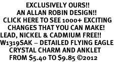 <bR>                 EXCLUSIVELY OURS!!<BR>           AN ALLAN ROBIN DESIGN!!<BR>  CLICK HERE TO SEE 1000+ EXCITING<BR>     CHANGES THAT YOU CAN MAKE!<BR>LEAD, NICKEL & CADMIUM FREE!!<BR>W1319SAK - DETAILED FLYING EAGLE <BR>      CRYSTAL CHARM AND ANKLET <Br>      FROM $5.40 TO $9.85 ©2012