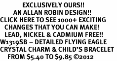 <bR>               EXCLUSIVELY OURS!!<Br>         AN ALLAN ROBIN DESIGN!! <BR>CLICK HERE TO SEE 1000+ EXCITING <BR>   CHANGES THAT YOU CAN MAKE!<BR>   LEAD, NICKEL & CADMIUM FREE!! <BR>W1319SB - DETAILED FLYING EAGLE <BR>CRYSTAL CHARM & CHILD'S BRACELET <BR>     FROM $5.40 TO $9.85 ©2012