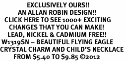 <bR>                  EXCLUSIVELY OURS!!<Br>            AN ALLAN ROBIN DESIGN!!<BR>   CLICK HERE TO SEE 1000+ EXCITING<BR>      CHANGES THAT YOU CAN MAKE!<BR>     LEAD, NICKEL & CADMIUM FREE!!<BR> W1319SN - BEAUTIFUL FLYING EAGLE <BR>CRYSTAL CHARM AND CHILD'S NECKLACE <BR>         FROM $5.40 TO $9.85 ©2012