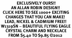 <bR>                  EXCLUSIVELY OURS!!<Br>            AN ALLAN ROBIN DESIGN!!<BR>   CLICK HERE TO SEE 1000+ EXCITING<BR>      CHANGES THAT YOU CAN MAKE!<BR>     LEAD, NICKEL & CADMIUM FREE!!<BR> W1319SN - BEAUTIFUL FLYING EAGLE <BR>      CRYSTAL CHARM AND NECKLACE <BR>         FROM $5.40 TO $9.85 ©2012