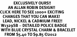 <bR>               EXCLUSIVELY OURS!!<Br>         AN ALLAN ROBIN DESIGN!! <BR>CLICK HERE TO SEE 1000+ EXCITING <BR>   CHANGES THAT YOU CAN MAKE!<BR>   LEAD, NICKEL & CADMIUM FREE!! <BR> W1329SB - DETAILED POLICE BADGE <BR> WITH BLUE CRYSTAL CHARM & BRACELET <BR>     FROM $5.40 TO $9.85 ©2012