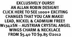 <bR>                  EXCLUSIVELY OURS!!<Br>            AN ALLAN ROBIN DESIGN!!<BR>   CLICK HERE TO SEE 1000+ EXCITING<BR>      CHANGES THAT YOU CAN MAKE!<BR>     LEAD, NICKEL & CADMIUM FREE!!<BR>W1342SN - AUSTRIAN CRYSTAL ANGEL <BR>          WINGS CHARM & NECKLACE <BR>         FROM $5.40 TO $9.85 ©2012