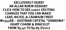 "<bR>                   EXCLUSIVELY OURS!!<Br>             AN ALLAN ROBIN DESIGN!!<BR>    CLICK HERE TO SEE 1000+ EXCITING<BR>       CHANGES THAT YOU CAN MAKE!<BR>       LEAD, NICKEL & CADMIUM FREE!!<BR>W1343SB - AUSTRIAN CRYSTAL ""GRANDMA"" <BR>              HEART CHARM & BRACELET <BR>           FROM $5.40 TO $9.85 ©2012"
