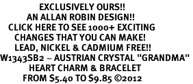 "<bR>                   EXCLUSIVELY OURS!!<Br>             AN ALLAN ROBIN DESIGN!!<BR>    CLICK HERE TO SEE 1000+ EXCITING<BR>       CHANGES THAT YOU CAN MAKE!<BR>       LEAD, NICKEL & CADMIUM FREE!!<BR>W1343SB2 - AUSTRIAN CRYSTAL ""GRANDMA"" <BR>              HEART CHARM & BRACELET <BR>           FROM $5.40 TO $9.85 �12"