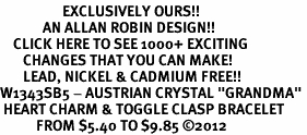 "<bR>                   EXCLUSIVELY OURS!!<Br>             AN ALLAN ROBIN DESIGN!!<BR>    CLICK HERE TO SEE 1000+ EXCITING<BR>       CHANGES THAT YOU CAN MAKE!<BR>       LEAD, NICKEL & CADMIUM FREE!!<BR>W1343SB5 - AUSTRIAN CRYSTAL ""GRANDMA"" <BR> HEART CHARM & TOGGLE CLASP BRACELET <BR>           FROM $5.40 TO $9.85 �12"