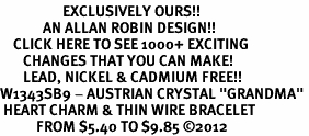 """<bR>                   EXCLUSIVELY OURS!!<Br>             AN ALLAN ROBIN DESIGN!!<BR>    CLICK HERE TO SEE 1000+ EXCITING<BR>       CHANGES THAT YOU CAN MAKE!<BR>       LEAD, NICKEL & CADMIUM FREE!!<BR>W1343SB9 - AUSTRIAN CRYSTAL """"GRANDMA"""" <BR> HEART CHARM & THIN WIRE BRACELET <BR>           FROM $5.40 TO $9.85 �12"""