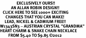 "<bR>                  EXCLUSIVELY OURS!!<Br>            AN ALLAN ROBIN DESIGN!!<BR>   CLICK HERE TO SEE 1000+ EXCITING<BR>      CHANGES THAT YOU CAN MAKE!<BR>     LEAD, NICKEL & CADMIUM FREE!!<BR>W1343SN3 - AUSTRIAN CRYSTAL ""GRANDMA"" <BR>HEART CHARM & SNAKE CHAIN NECKLACE <BR>         FROM $5.40 TO $9.85 �12"