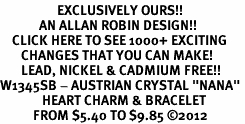 "<bR>                   EXCLUSIVELY OURS!!<Br>             AN ALLAN ROBIN DESIGN!!<BR>    CLICK HERE TO SEE 1000+ EXCITING<BR>       CHANGES THAT YOU CAN MAKE!<BR>       LEAD, NICKEL & CADMIUM FREE!!<BR>W1345SB - AUSTRIAN CRYSTAL ""NANA"" <BR>              HEART CHARM & BRACELET <BR>           FROM $5.40 TO $9.85 ©2012"