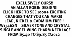 <bR>                  EXCLUSIVELY OURS!!<Br>            AN ALLAN ROBIN DESIGN!!<BR>   CLICK HERE TO SEE 1000+ EXCITING<BR>      CHANGES THAT YOU CAN MAKE!<BR>     LEAD, NICKEL & CADMIUM FREE!!<BR>W1346SN - SILVER TONE AND CRYSTAL <BR>SINGLE ANGEL WING CHARM NECKLACE <BR>         FROM $5.40 TO $9.85 ©2012