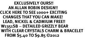 <bR>               EXCLUSIVELY OURS!!<Br>         AN ALLAN ROBIN DESIGN!! <BR>CLICK HERE TO SEE 1000+ EXCITING <BR>   CHANGES THAT YOU CAN MAKE!<BR>   LEAD, NICKEL & CADMIUM FREE!! <BR> W1351SB - DETAILED GRIZZLY BEAR <BR> WITH CLEAR CRYSTALS CHARM & BRACELET <BR>     FROM $5.40 TO $9.85 ©2012