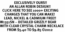 <bR>                  EXCLUSIVELY OURS!!<Br>            AN ALLAN ROBIN DESIGN!!<BR>   CLICK HERE TO SEE 1000+ EXCITING<BR>      CHANGES THAT YOU CAN MAKE!<BR>     LEAD, NICKEL & CADMIUM FREE!!<BR>W1351SN - DETAILED GRIZZLY BEAR <BR>WITH CLEAR CRYSTAL CHARM NECKLACE <BR>         FROM $5.40 TO $9.85 ©2012