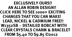 <bR>               EXCLUSIVELY OURS!!<Br>         AN ALLAN ROBIN DESIGN!! <BR>CLICK HERE TO SEE 1000+ EXCITING <BR>   CHANGES THAT YOU CAN MAKE!<BR>   LEAD, NICKEL & CADMIUM FREE!! <BR> W1352SB - DETAILED BOBCAT WITH <BR> CLEAR CRYSTALS CHARM & BRACELET <BR>     FROM $5.40 TO $9.85 �12
