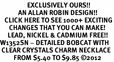 <bR>                  EXCLUSIVELY OURS!!<Br>            AN ALLAN ROBIN DESIGN!!<BR>   CLICK HERE TO SEE 1000+ EXCITING<BR>      CHANGES THAT YOU CAN MAKE!<BR>     LEAD, NICKEL & CADMIUM FREE!!<BR>W1352SN - DETAILED BOBCAT WITH <BR> CLEAR CRYSTALS CHARM NECKLACE <BR>         FROM $5.40 TO $9.85 ©2012