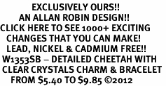 <bR>               EXCLUSIVELY OURS!!<Br>         AN ALLAN ROBIN DESIGN!! <BR>CLICK HERE TO SEE 1000+ EXCITING <BR>   CHANGES THAT YOU CAN MAKE!<BR>   LEAD, NICKEL & CADMIUM FREE!! <BR> W1353SB - DETAILED CHEETAH WITH <BR> CLEAR CRYSTALS CHARM & BRACELET <BR>     FROM $5.40 TO $9.85 ©2012