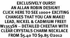 <bR>                  EXCLUSIVELY OURS!!<Br>            AN ALLAN ROBIN DESIGN!!<BR>   CLICK HERE TO SEE 1000+ EXCITING<BR>      CHANGES THAT YOU CAN MAKE!<BR>     LEAD, NICKEL & CADMIUM FREE!!<BR>W1353SN - DETAILED CHEETAH WITH <BR> CLEAR CRYSTALS CHARM NECKLACE <BR>         FROM $5.40 TO $9.85 ©2012