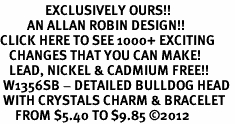 <bR>               EXCLUSIVELY OURS!!<Br>         AN ALLAN ROBIN DESIGN!! <BR>CLICK HERE TO SEE 1000+ EXCITING <BR>   CHANGES THAT YOU CAN MAKE!<BR>   LEAD, NICKEL & CADMIUM FREE!! <BR> W1356SB - DETAILED BULLDOG HEAD <BR> WITH CRYSTALS CHARM & BRACELET <BR>     FROM $5.40 TO $9.85 �12