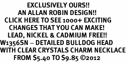 <bR>                  EXCLUSIVELY OURS!!<Br>            AN ALLAN ROBIN DESIGN!!<BR>   CLICK HERE TO SEE 1000+ EXCITING<BR>      CHANGES THAT YOU CAN MAKE!<BR>     LEAD, NICKEL & CADMIUM FREE!!<BR>W1356SN - DETAILED BULLDOG HEAD <BR>WITH CLEAR CRYSTALS CHARM NECKLACE <BR>         FROM $5.40 TO $9.85 ©2012