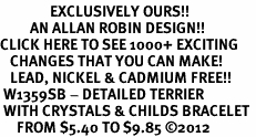 <bR>               EXCLUSIVELY OURS!!<Br>         AN ALLAN ROBIN DESIGN!! <BR>CLICK HERE TO SEE 1000+ EXCITING <BR>   CHANGES THAT YOU CAN MAKE!<BR>   LEAD, NICKEL & CADMIUM FREE!! <BR> W1359SB - DETAILED TERRIER <BR> WITH CRYSTALS & CHILDS BRACELET <BR>     FROM $5.40 TO $9.85 ©2012