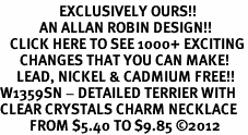<bR>                  EXCLUSIVELY OURS!!<Br>            AN ALLAN ROBIN DESIGN!!<BR>   CLICK HERE TO SEE 1000+ EXCITING<BR>      CHANGES THAT YOU CAN MAKE!<BR>     LEAD, NICKEL & CADMIUM FREE!!<BR>W1359SN - DETAILED TERRIER WITH <BR>CLEAR CRYSTALS CHARM NECKLACE <BR>         FROM $5.40 TO $9.85 ©2012