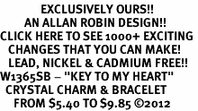"""<bR>               EXCLUSIVELY OURS!!<Br>         AN ALLAN ROBIN DESIGN!! <BR>CLICK HERE TO SEE 1000+ EXCITING <BR>   CHANGES THAT YOU CAN MAKE!<BR>   LEAD, NICKEL & CADMIUM FREE!! <BR>W1365SB - """"KEY TO MY HEART"""" <BR>  CRYSTAL CHARM & BRACELET <BR>     FROM $5.40 TO $9.85 ©2012"""