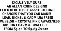 <bR>               EXCLUSIVELY OURS!!<Br>         AN ALLAN ROBIN DESIGN!! <BR>CLICK HERE TO SEE 1000+ EXCITING <BR>   CHANGES THAT YOU CAN MAKE!<BR>   LEAD, NICKEL & CADMIUM FREE!! <BR>W1381SB - CRYSTAL PINK AWARENESS <BR>    RIBBON CHARM & BRACELET <BR>     FROM $5.40 TO $9.85 ©2012
