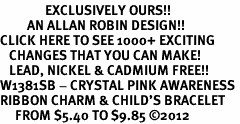 <bR>               EXCLUSIVELY OURS!!<Br>         AN ALLAN ROBIN DESIGN!! <BR>CLICK HERE TO SEE 1000+ EXCITING <BR>   CHANGES THAT YOU CAN MAKE!<BR>   LEAD, NICKEL & CADMIUM FREE!! <BR>W1381SB - CRYSTAL PINK AWARENESS <BR>RIBBON CHARM & CHILD'S BRACELET <BR>     FROM $5.40 TO $9.85 ©2012