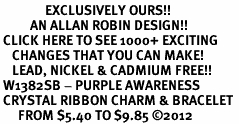 <bR>               EXCLUSIVELY OURS!! <Br>          AN ALLAN ROBIN DESIGN!! <BR> CLICK HERE TO SEE 1000+ EXCITING <BR>    CHANGES THAT YOU CAN MAKE!<BR>    LEAD, NICKEL & CADMIUM FREE!! <BR> W1382SB - PURPLE AWARENESS <BR> CRYSTAL RIBBON CHARM & BRACELET <BR>      FROM $5.40 TO $9.85 ©2012