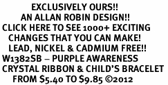 <bR>               EXCLUSIVELY OURS!! <Br>          AN ALLAN ROBIN DESIGN!! <BR> CLICK HERE TO SEE 1000+ EXCITING <BR>    CHANGES THAT YOU CAN MAKE!<BR>    LEAD, NICKEL & CADMIUM FREE!! <BR> W1382SB - PURPLE AWARENESS <BR> CRYSTAL RIBBON & CHILD'S BRACELET <BR>      FROM $5.40 TO $9.85 ©2012