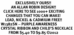 <bR>                  EXCLUSIVELY OURS!! <Br>             AN ALLAN ROBIN DESIGN!! <BR>    CLICK HERE TO SEE 1000+ EXCITING <BR>       CHANGES THAT YOU CAN MAKE! <BR>      LEAD, NICKEL & CADMIUM FREE!! <BR> W1382SN - PURPLE AWARENESS <BR> CRYSTAL RIBBON AND CHILD'S NECKLACE <BR>          FROM $5.40 TO $9.85 ©2012