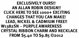 <bR>                  EXCLUSIVELY OURS!! <Br>             AN ALLAN ROBIN DESIGN!! <BR>    CLICK HERE TO SEE 1000+ EXCITING <BR>       CHANGES THAT YOU CAN MAKE! <BR>      LEAD, NICKEL & CADMIUM FREE!! <BR> W1382SN - PURPLE AWARENESS <BR> CRYSTAL RIBBON CHARM AND NECKLACE <BR>          FROM $5.40 TO $9.85 ©2012