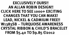 <bR>               EXCLUSIVELY OURS!! <Br>          AN ALLAN ROBIN DESIGN!! <BR> CLICK HERE TO SEE 1000+ EXCITING <BR>    CHANGES THAT YOU CAN MAKE!<BR>    LEAD, NICKEL & CADMIUM FREE!! <BR> W1383SB - TURQUOISE AWARENESS <BR> CRYSTAL RIBBON & CHILD'S BRACELET <BR>      FROM $5.40 TO $9.85 ©2012