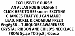 <bR>                  EXCLUSIVELY OURS!! <Br>             AN ALLAN ROBIN DESIGN!! <BR>    CLICK HERE TO SEE 1000+ EXCITING <BR>       CHANGES THAT YOU CAN MAKE! <BR>      LEAD, NICKEL & CADMIUM FREE!! <BR> W1383SN - TURQUOISE AWARENESS <BR> CRYSTAL RIBBON AND CHILD'S NECKLACE <BR>          FROM $5.40 TO $9.85 ©2012