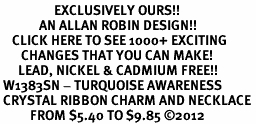 <bR>                  EXCLUSIVELY OURS!! <Br>             AN ALLAN ROBIN DESIGN!! <BR>    CLICK HERE TO SEE 1000+ EXCITING <BR>       CHANGES THAT YOU CAN MAKE! <BR>      LEAD, NICKEL & CADMIUM FREE!! <BR> W1383SN - TURQUOISE AWARENESS <BR> CRYSTAL RIBBON CHARM AND NECKLACE <BR>          FROM $5.40 TO $9.85 ©2012