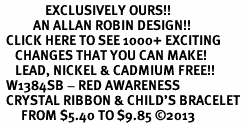 <bR>               EXCLUSIVELY OURS!! <Br>           AN ALLAN ROBIN DESIGN!! <BR>  CLICK HERE TO SEE 1000+ EXCITING <BR>     CHANGES THAT YOU CAN MAKE!<BR>     LEAD, NICKEL & CADMIUM FREE!! <BR>  W1384SB - RED AWARENESS <BR>  CRYSTAL RIBBON & CHILD'S BRACELET <BR>       FROM $5.40 TO $9.85 ©2013
