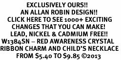 <bR>                  EXCLUSIVELY OURS!! <Br>              AN ALLAN ROBIN DESIGN!! <BR>     CLICK HERE TO SEE 1000+ EXCITING <BR>        CHANGES THAT YOU CAN MAKE! <BR>       LEAD, NICKEL & CADMIUM FREE!! <BR> W1384SN - RED AWARENESS CRYSTAL <BR>RIBBON CHARM AND CHILD'S NECKLACE <BR>           FROM $5.40 TO $9.85 ©2013