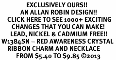 <bR>                  EXCLUSIVELY OURS!! <Br>              AN ALLAN ROBIN DESIGN!! <BR>     CLICK HERE TO SEE 1000+ EXCITING <BR>        CHANGES THAT YOU CAN MAKE! <BR>       LEAD, NICKEL & CADMIUM FREE!! <BR> W1384SN - RED AWARENESS CRYSTAL <BR>     RIBBON CHARM AND NECKLACE <BR>           FROM $5.40 TO $9.85 ©2013