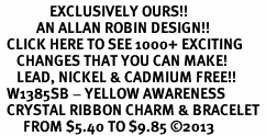 <bR>               EXCLUSIVELY OURS!! <Br>           AN ALLAN ROBIN DESIGN!! <BR>  CLICK HERE TO SEE 1000+ EXCITING <BR>     CHANGES THAT YOU CAN MAKE!<BR>     LEAD, NICKEL & CADMIUM FREE!! <BR>  W1385SB - YELLOW AWARENESS <BR>  CRYSTAL RIBBON CHARM & BRACELET <BR>       FROM $5.40 TO $9.85 �13
