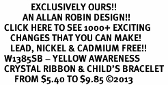 <bR>               EXCLUSIVELY OURS!! <Br>           AN ALLAN ROBIN DESIGN!! <BR>  CLICK HERE TO SEE 1000+ EXCITING <BR>     CHANGES THAT YOU CAN MAKE!<BR>     LEAD, NICKEL & CADMIUM FREE!! <BR>  W1385SB - YELLOW AWARENESS <BR>  CRYSTAL RIBBON & CHILD'S BRACELET <BR>       FROM $5.40 TO $9.85 ©2013