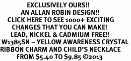 <bR>                  EXCLUSIVELY OURS!! <Br>              AN ALLAN ROBIN DESIGN!! <BR>     CLICK HERE TO SEE 1000+ EXCITING <BR>        CHANGES THAT YOU CAN MAKE! <BR>       LEAD, NICKEL & CADMIUM FREE!! <BR> W1385SN - YELLOW AWARENESS CRYSTAL <BR>RIBBON CHARM AND CHILD'S NECKLACE <BR>           FROM $5.40 TO $9.85 ©2013