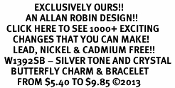<bR>                EXCLUSIVELY OURS!! <Br>            AN ALLAN ROBIN DESIGN!! <BR>   CLICK HERE TO SEE 1000+ EXCITING <BR>      CHANGES THAT YOU CAN MAKE!<BR>      LEAD, NICKEL & CADMIUM FREE!! <BR>  W1392SB - SILVER TONE AND CRYSTAL <BR>     BUTTERFLY CHARM & BRACELET <BR>        FROM $5.40 TO $9.85 ©2013