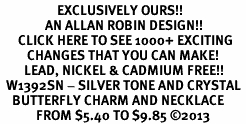 <bR>                   EXCLUSIVELY OURS!! <Br>               AN ALLAN ROBIN DESIGN!! <BR>      CLICK HERE TO SEE 1000+ EXCITING <BR>         CHANGES THAT YOU CAN MAKE! <BR>        LEAD, NICKEL & CADMIUM FREE!! <BR>  W1392SN - SILVER TONE AND CRYSTAL <BR>    BUTTERFLY CHARM AND NECKLACE <BR>            FROM $5.40 TO $9.85 ©2013