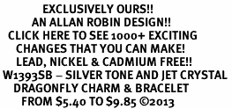 <bR>                EXCLUSIVELY OURS!! <Br>            AN ALLAN ROBIN DESIGN!! <BR>   CLICK HERE TO SEE 1000+ EXCITING <BR>      CHANGES THAT YOU CAN MAKE!<BR>      LEAD, NICKEL & CADMIUM FREE!! <BR> W1393SB - SILVER TONE AND JET CRYSTAL <BR>     DRAGONFLY CHARM & BRACELET <BR>        FROM $5.40 TO $9.85 ©2013