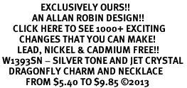 <bR>                   EXCLUSIVELY OURS!! <Br>               AN ALLAN ROBIN DESIGN!! <BR>      CLICK HERE TO SEE 1000+ EXCITING <BR>         CHANGES THAT YOU CAN MAKE! <BR>        LEAD, NICKEL & CADMIUM FREE!! <BR> W1393SN - SILVER TONE AND JET CRYSTAL <BR>    DRAGONFLY CHARM AND NECKLACE <BR>            FROM $5.40 TO $9.85 ©2013