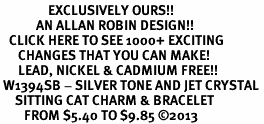 <bR>                EXCLUSIVELY OURS!! <Br>            AN ALLAN ROBIN DESIGN!! <BR>   CLICK HERE TO SEE 1000+ EXCITING <BR>      CHANGES THAT YOU CAN MAKE!<BR>      LEAD, NICKEL & CADMIUM FREE!! <BR> W1394SB - SILVER TONE AND JET CRYSTAL <BR>     SITTING CAT CHARM & BRACELET <BR>        FROM $5.40 TO $9.85 ©2013